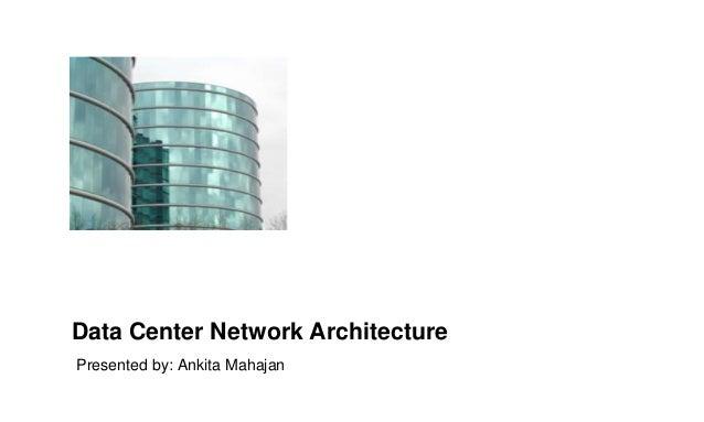 Data Center Network Architecture Presented by: Ankita Mahajan