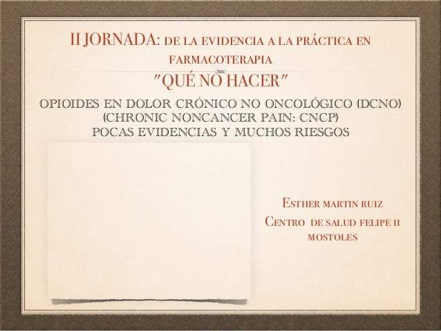 OPIOIDES EN DOLOR CRÓNICO NO ONCOLÓGICO (DCNO) (CHRONIC NONCANCER PAIN: CNCP) POCAS EVIDENCIAS Y MUCHOS RIESGOS Esther mar...
