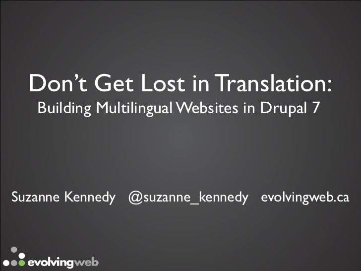 Don't Get Lost in Translation:   Building Multilingual Websites in Drupal 7Suzanne Kennedy @suzanne_kennedy evolvingweb.ca