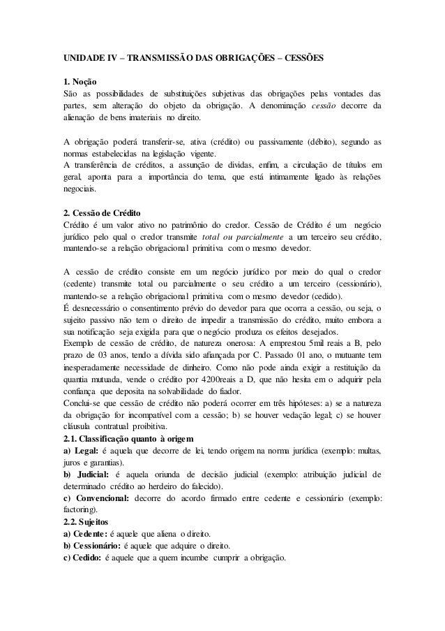 UNIDADE IV – TRANSMISSÃO DAS OBRIGAÇÕES – CESSÕES 1. Noção São as possibilidades de substituições subjetivas das obrigaçõe...