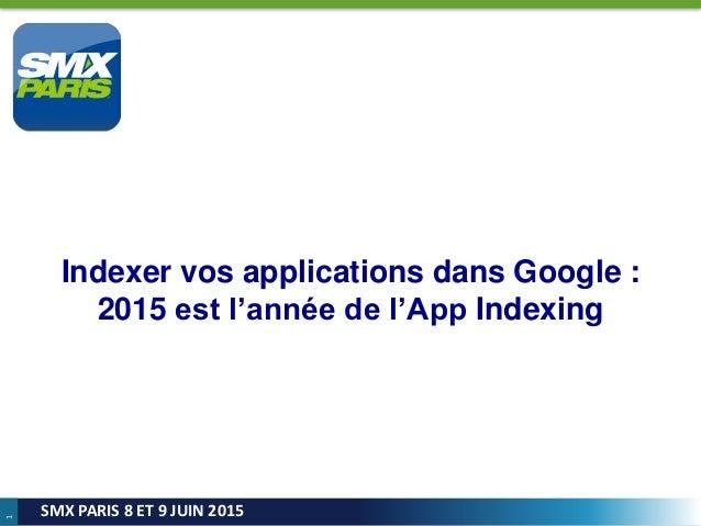1 SMX PARIS 8 ET 9 JUIN 2015 Indexer vos applications dans Google : 2015 est l'année de l'App Indexing