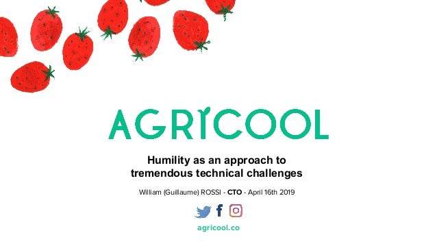 agricool.co Humility as an approach to tremendous technical challenges William (Guillaume) ROSSI - CTO - April 16th 2019