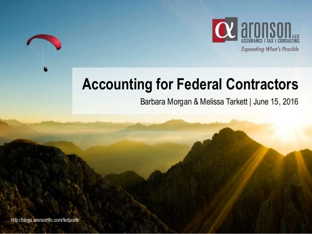 Accounting for Federal Contractors Barbara Morgan & Melissa Tarkett | June 15, 2016 http://blogs.aronsonllc.com/fedpoint/