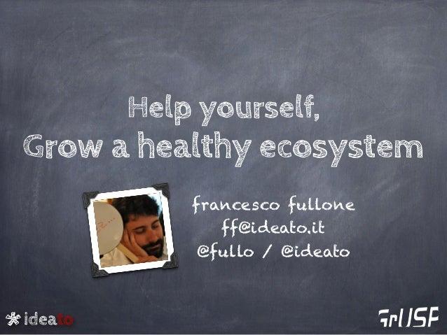 ideato Help yourself, Grow a healthy ecosystem francesco fullone ff@ideato.it @fullo / @ideato