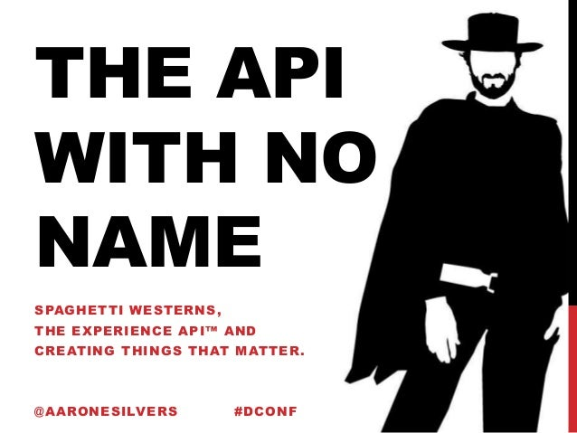 THE API WITH NO NAME SPAGHETTI WESTERNS, THE EXPERIENCE API™ AND CREATING THINGS THAT MATTER. @AARONESILVERS #DCONF