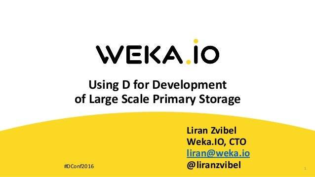 UsingDforDevelopment ofLargeScalePrimaryStorage LiranZvibel Weka.IO,CTO liran@weka.io @liranzvibel 1#DConf20...