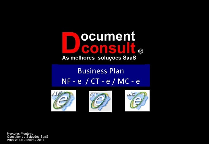 Business Plan NF - e  / CT - e / MC - e Hercules Monteiro Consultor de Soluções SaaS Atualizado: Janeiro / 2011
