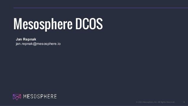 © 2015 Mesosphere, Inc. All Rights Reserved. 1 Mesosphere DCOS Jan Repnak jan.repnak@mesosphere.io