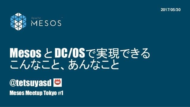 Mesos と DC/OSで実現できる こんなこと、あんなこと @tetsuyasd Mesos Meetup Tokyo #1 2017/05/30