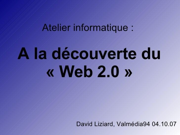 Atelier informatique :  A la découverte du «Web 2.0» David Liziard, Valmédia94 04.10.07