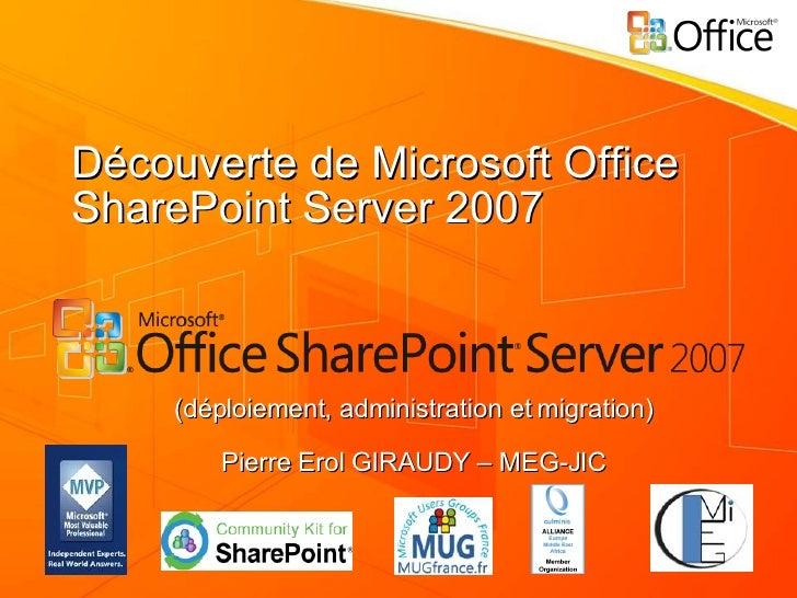 Découverte de Microsoft Office SharePoint Server 2007 (déploiement, administration et migration) Pierre Erol GIRAUDY – MEG...