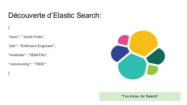 "Découverte d'Elastic Search: { ""nom"": ""Jemli Fathi"", ""job"": ""Software Engineer"", ""institute"": ""ISSATSo"", ""community"": ""TB3..."