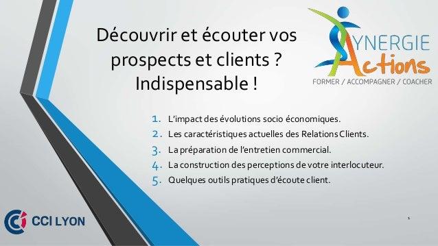 Découvrir et écouter vos prospects et clients ? Indispensable ! 1. L'impact des évolutions socio économiques. 2. Les carac...