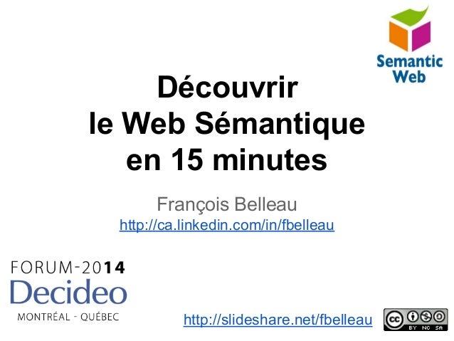 Découvrir le Web Sémantique en 15 minutes François Belleau http://ca.linkedin.com/in/fbelleau http://slideshare.net/fbelle...
