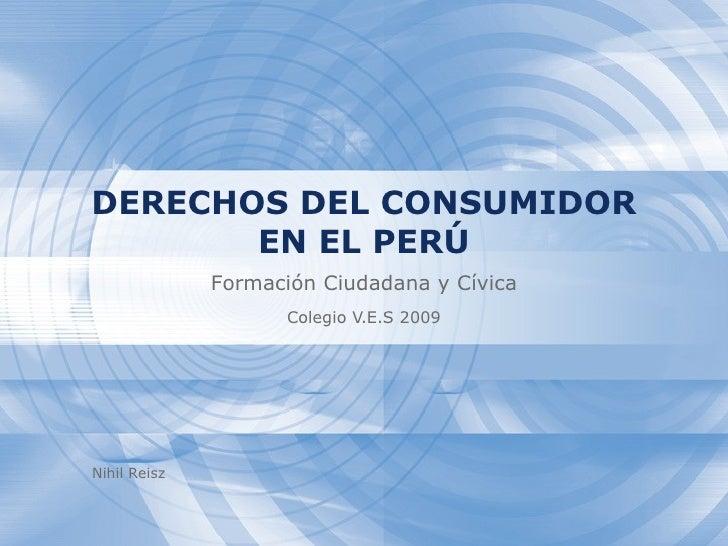 DERECHOS DEL CONSUMIDOR        EN EL PERÚ               Formación Ciudadana y Cívica                     Colegio V.E.S 200...
