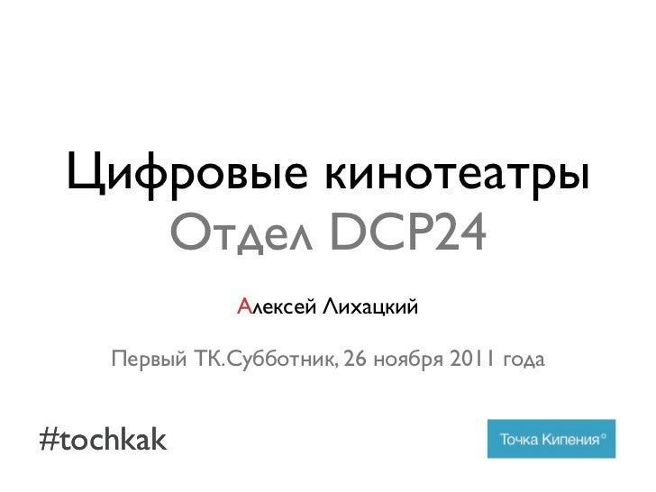 Цифровые кинотеатры    Отдел DCP24               Алексей Лихацкий    Первый ТК.Субботник, 26 ноября 2011 года#tochkak