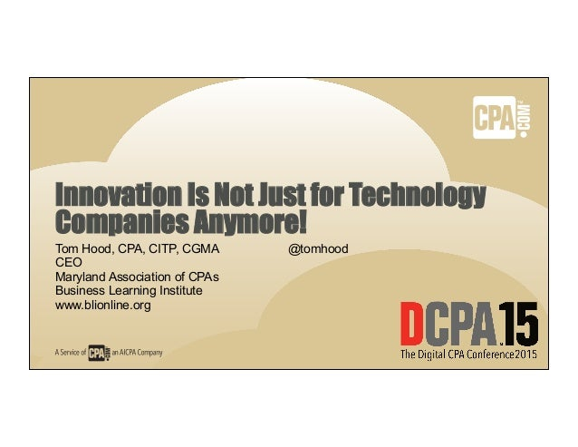 Innovation Is Not Just for Technology Companies Anymore! Tom Hood, CPA, CITP, CGMA @tomhood CEO Maryland Association of CP...