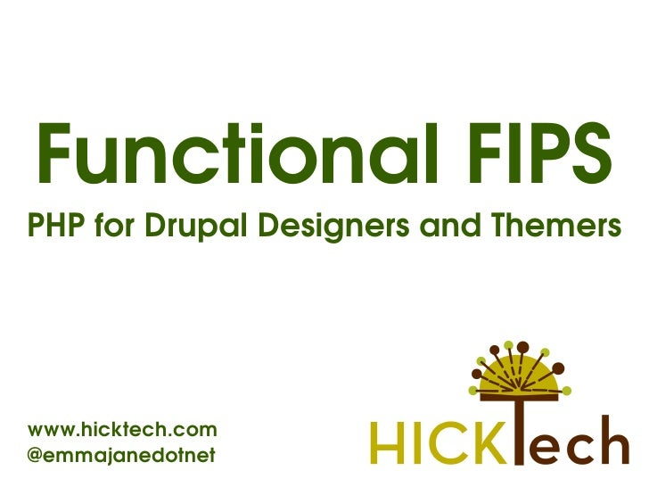 Functional FIPS PHP for Drupal Designers and Themers     www.hicktech.com @emmajanedotnet