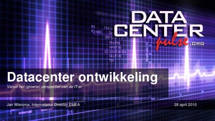 Datacenter ontwikkeling Vanuit het (groene) perspectief van de IT-er    Jan Wiersma, International Director EMEA       28 ...