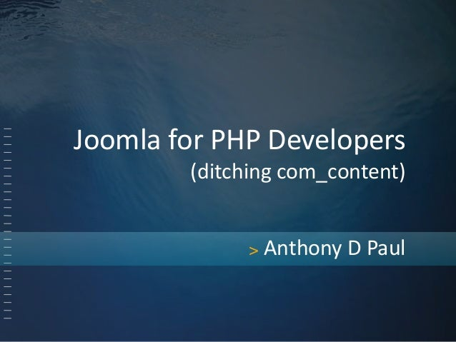 Joomla for PHP Developers  (ditching com_content)  > Anthony D Paul