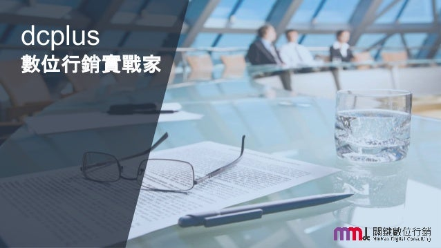 Minimum cost, Maximum ROI, Digital Consulting & Solutions 本內容為MMdc之版權所有,轉載請註明。 dcplus 數位行銷實戰家