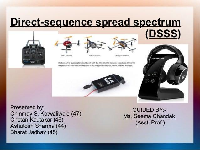 Direct-sequence spread spectrum (DSSS) Presented by: Chinmay S. Kotwaliwale (47) Chetan Kautakar (46) Ashutosh Sharma (44)...