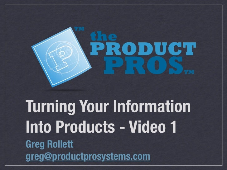 Turning Your InformationInto Products - Video 1Greg Rollettgreg@productprosystems.com