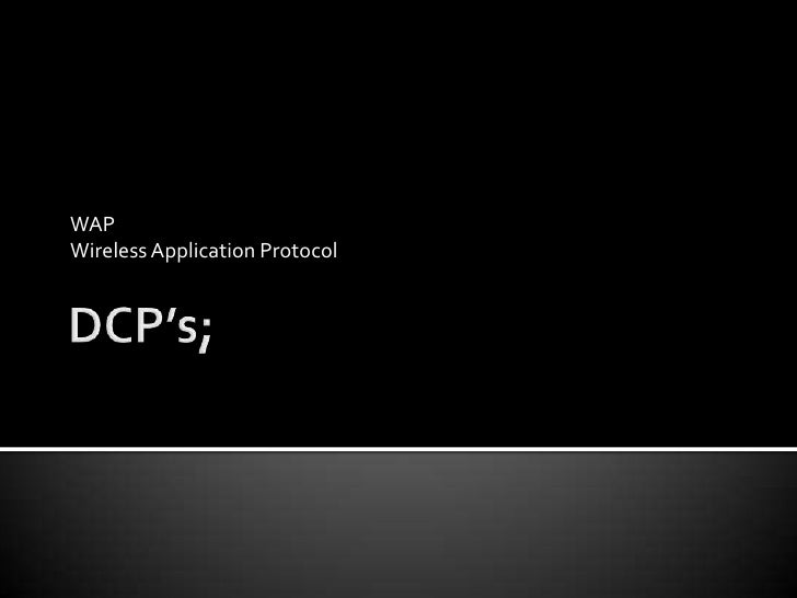 DCP's;<br />WAP<br />Wireless Application Protocol<br />