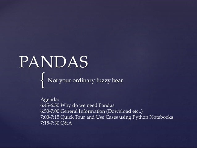 { PANDAS Not your ordinary fuzzy bear Agenda: 6:45-6:50 Why do we need Pandas 6:50-7:00 General Information (Download etc....