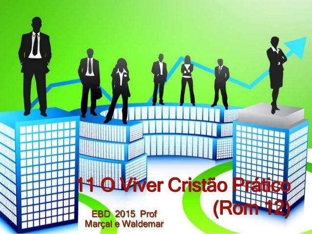 11 O Viver Cristão Prático (Rom 12)EBD 2015 Prof Marçal e Waldemar
