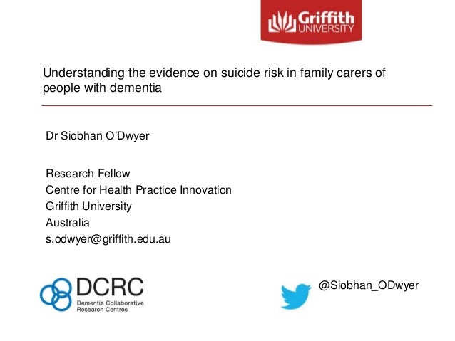 Understanding the evidence on suicide risk in family carers of people with dementia Dr Siobhan O'Dwyer Research Fellow Cen...