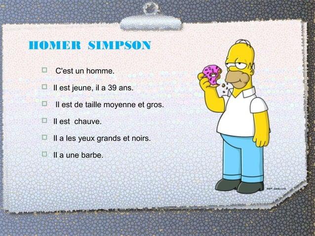 HOMER SIMPSON   C'est un homme.   Il est jeune, il a 39 ans.   Il est de taille moyenne et gros.   Il est chauve.   I...