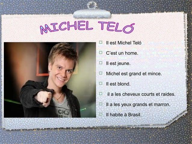  Il est Michel Teló   C'est un home.   Il est jeune.   Michel est grand et mince.   Il est blond.   il a les cheveux...