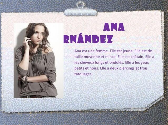 ANA  FERNÁNDEZ  Ana est une femme. Elle est jeune. Elle est de  taille moyenne et mince. Elle est châtain. Elle a  les che...