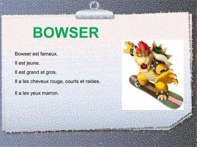 BOWSER  Bowser est fameux.  Il est jeune.  Il est grand et gros.  Il a les cheveux rouge, courts et raides.  Il a les yeux...