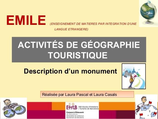 ACTIVITÉS DE GÉOGRAPHIETOURISTIQUEDescription d'un monumentRéalisée par Laura Pascal et Laura CasalsEMILE (ENSEIGNEMENT DE...