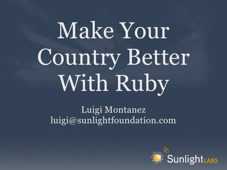 Make Your Country Better  With Ruby         Luigi Montanez  luigi@sunlightfoundation.com