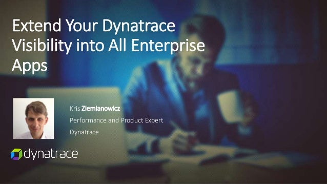Kris Ziemianowicz Performance and Product Expert Dynatrace Extend Your Dynatrace Visibility into All Enterprise Apps