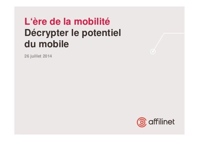 L'ère de la mobilité  Décrypter le potentiel  du mobile  26 juillet 2014