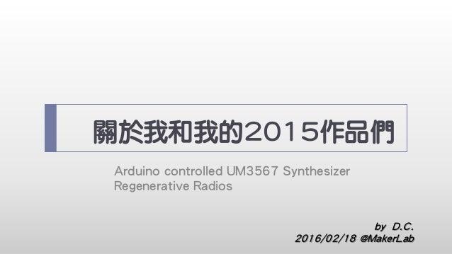 關於我和我的2015作品們 Arduino controlled UM3567 Synthesizer Regenerative Radios by D.C. 2016/02/18 @MakerLab