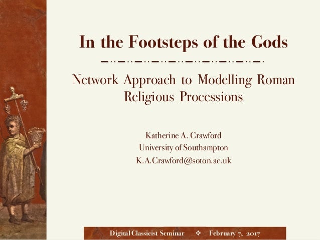 In the Footsteps of the Gods Network Approach to Modelling Roman Religious Processions Katherine A. Crawford University of...