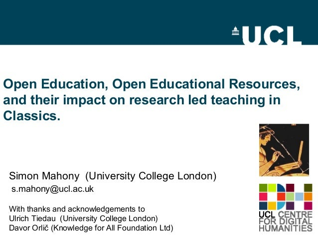 Open Education, Open Educational Resources, and their impact on research led teaching in Classics.  Simon Mahony (Universi...