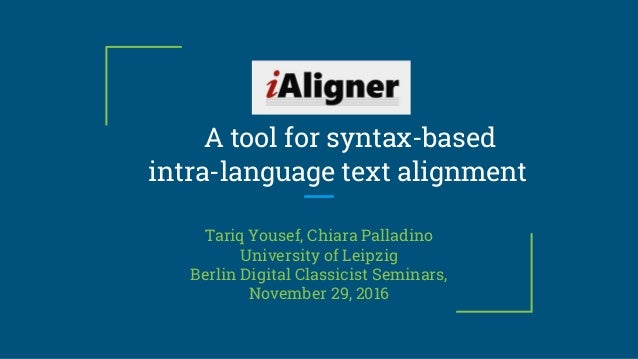 A tool for syntax-based intra-language text alignment Tariq Yousef, Chiara Palladino University of Leipzig Berlin Digital ...