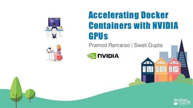 Pramod Ramarao | Swati Gupta Accelerating Docker Containers with NVIDIA GPUs