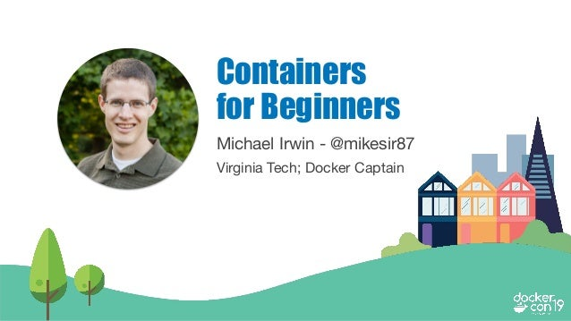 Michael Irwin - @mikesir87 Virginia Tech; Docker Captain Containers for Beginners