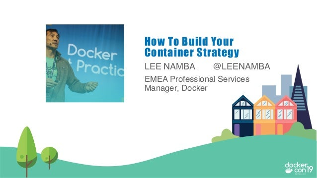 LEE NAMBA @LEENAMBA EMEA Professional Services Manager, Docker How To Build Your Container Strategy