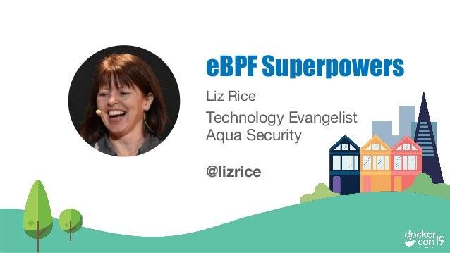 Liz Rice Technology Evangelist Aqua Security @lizrice eBPF Superpowers