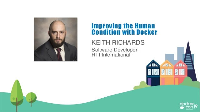 KEITH RICHARDS Software Developer, RTI International Improving the Human Condition with Docker