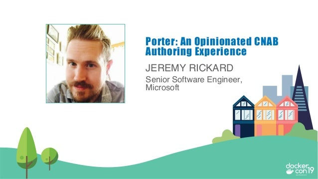 JEREMY RICKARD Senior Software Engineer, Microsoft Porter: An Opinionated CNAB Authoring Experience