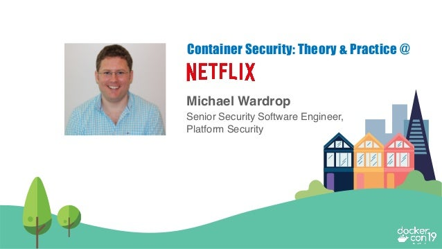 Michael Wardrop Senior Security Software Engineer, Platform Security Container Security: Theory & Practice @